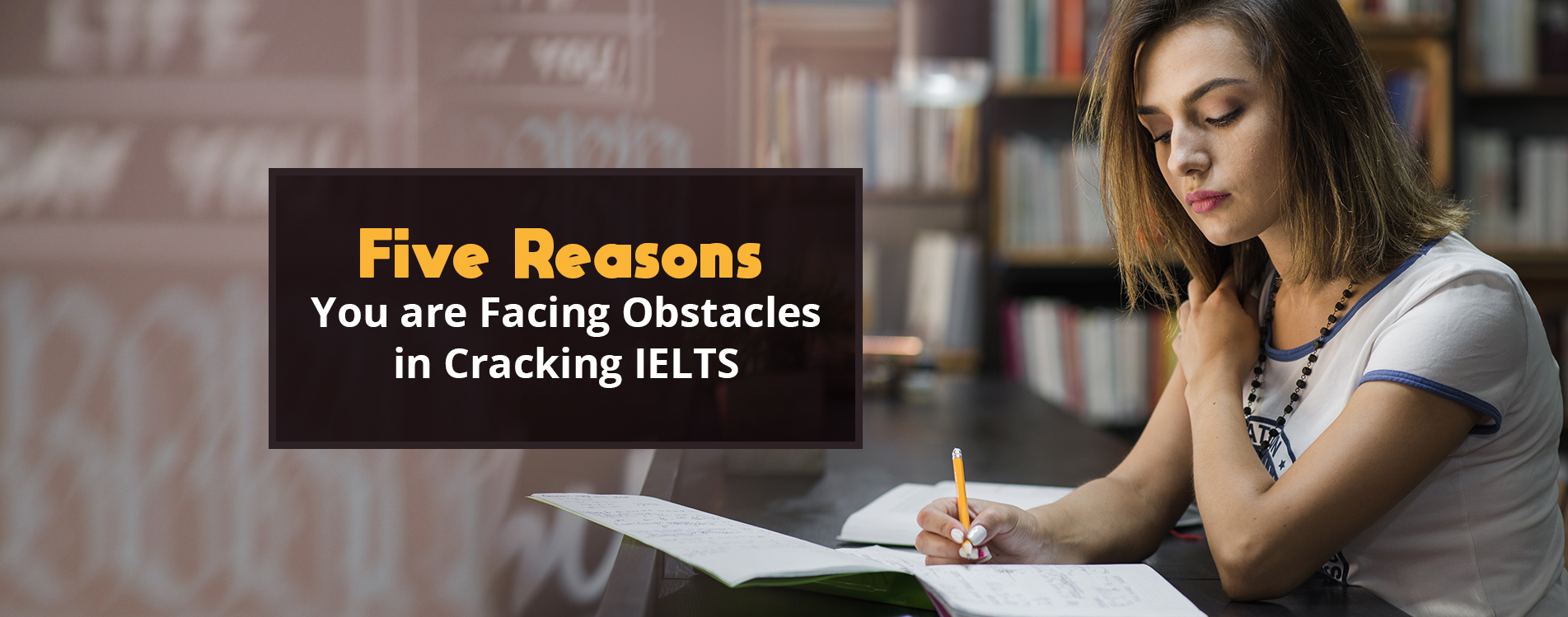Five Reasons You are Facing Obstacles in Cracking IELTS