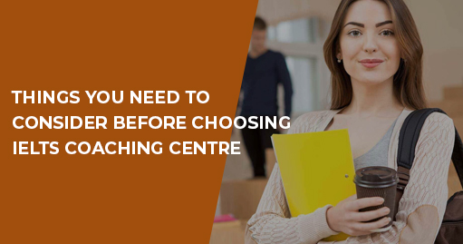 Things You Need to Consider Before Choosing IELTS Coaching Centre